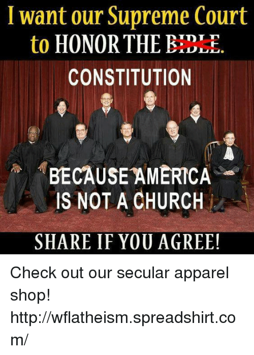 Because America: want our Supreme Court  to  HONOR THE BEE  CONSTITUTION  BECAUSE AMERICA  IS NOT A CHURCH  SHARE IF YOU AGREE! Check out our secular apparel shop! http://wflatheism.spreadshirt.com/