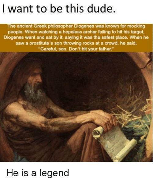 Dude, Saw, and Target: | want to be this dude  The ancient Greek philosopher Diogenes was known for mocking  people. When watching a hopeless archer failing to hit his target  Diogenes went and sat by it, saying it was the safest place. When he  saw a prostitute's son throwing rocks at a crowd, he said,  Careful, son. Don't hit your father He is a legend