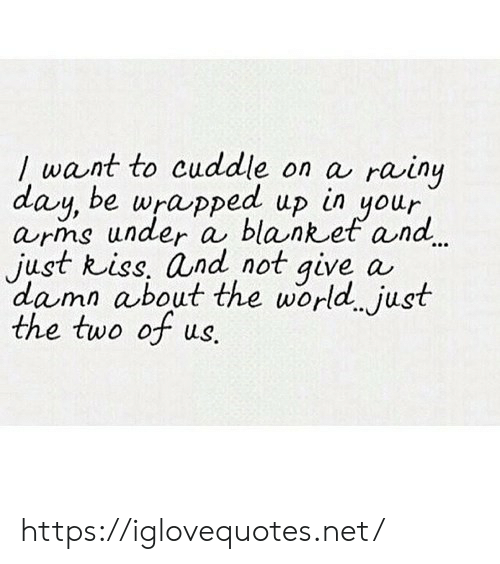 rainy: /want to cuddle on a rainy  day, be wrapped up  arms under a blanket and  just kiss, and not give a  damn about the world just  the two of us.  in  your https://iglovequotes.net/