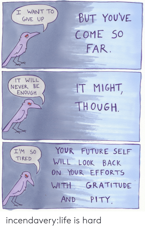 Future, Life, and Tumblr: WANT TO  GIVE UP  BUT YOUVE  COME So  FAR.  IT WILL  NEVER BE  ENOUGH  T MIGHT  THOUGH  (エ1M.CA) YOUR FUTURE SELF  TIRED WILL LOOK BACK  ON YOUR EFFORTS  I WITH GRATITUDE  AND PITY incendavery:life is hard