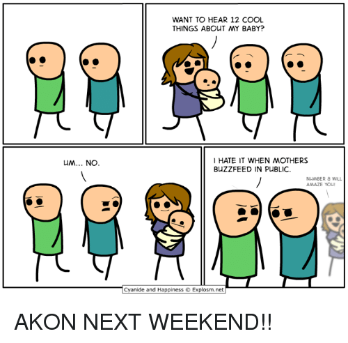 Akon, Dank, and Buzzfeed: WANT TO HEAR 12 COOL  THINGS ABOUT MY BABY?  HATE IT WHEN MOTHERS  BUZZFEED IN PUBLIC.  NuMBER 8 WILL  AMAZE YOU!  Cyanide and Happiness © Explosm.net AKON NEXT WEEKEND!!