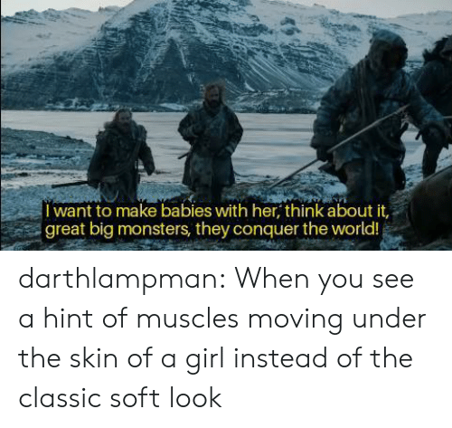 Tumblr, Blog, and Girl: want to make babies with her, think about it,  great big monsters, they conquer the world! darthlampman:  When you see a hint of muscles moving under the skin of a girl instead of the classic soft look