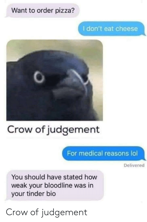 Stated: Want to order pizza?  I don't eat cheese  Crow of judgement  For medical reasons lol  Delivered  You should have stated how  weak your bloodline was in  your tinder bio Crow of judgement