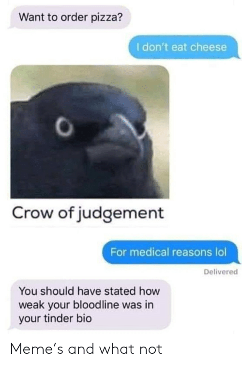 Stated: Want to order pizza?  I don't eat cheese  Crow of judgement  For medical reasons lol  Delivered  You should have stated how  weak your bloodline was in  your tinder bio Meme's and what not