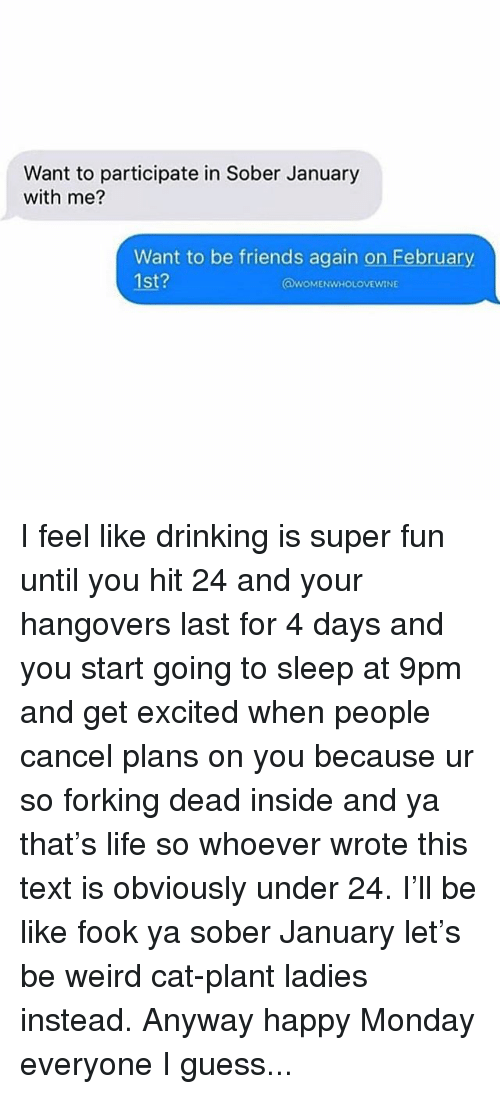 Be Like, Drinking, and Friends: Want to participate in Sober January  with me?  Want to be friends again on February  1st?  QWOMENWHOLOVEWINE I feel like drinking is super fun until you hit 24 and your hangovers last for 4 days and you start going to sleep at 9pm and get excited when people cancel plans on you because ur so forking dead inside and ya that's life so whoever wrote this text is obviously under 24. I'll be like fook ya sober January let's be weird cat-plant ladies instead. Anyway happy Monday everyone I guess...