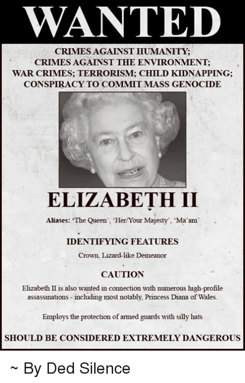 """Notability: WANTED  CRIMES AGAINST HUMANITY  CRIMES AGAINST THE ENVIRONMENT:  WAR CRIMES: TERRORISM: CHILD KIDNAPPING:  CONSPIRACY TO COMMIT MASS GENOCIDE  ELIZABETH II  Aliases: """"The Queen', 'HerYour Majesty', 'Ma'am  IDENTIFYING FEATURES  Crown, Lizard-like Demeanor  CAUTION  Elizabeth II is also wanted in connection with numerous high-profile  assassinations including most notably, Princess Diana of Wales.  Employs the protection of armed guards with silly hats  SHOULD BE CONSIDERED EXTREMELY DANGEROUS ~ By Ded Silence"""