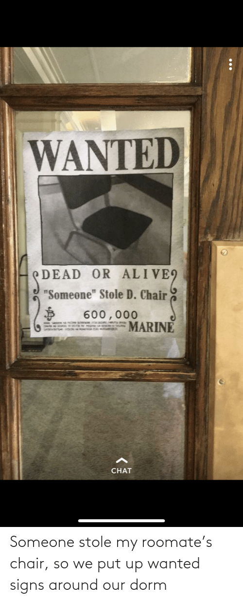 "Roomate: WANTED  EDEAD OR ALIVE9  ""Someone"" Stole D. Chair  600,000  MARINE  SA WNDN W SH  CHAT Someone stole my roomate's chair, so we put up wanted signs around our dorm"