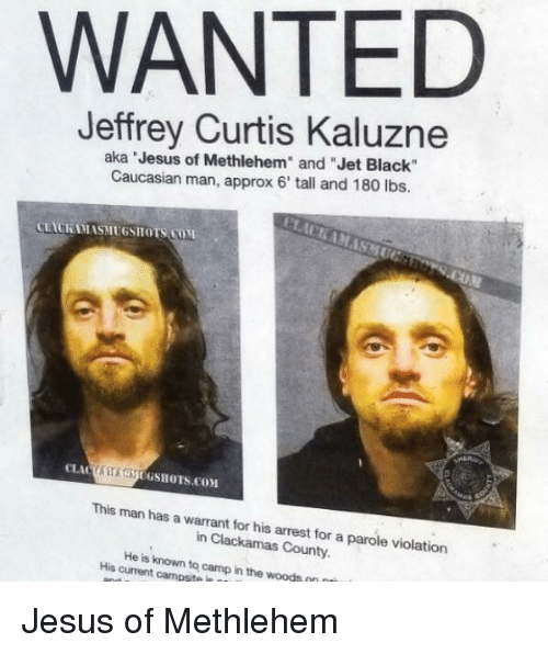 """warrant: WANTED  Jeffrey Curtis Kaluzne  aka Jesus of Methlehem"""" and """"Jet Black""""  Caucasian man, approx 6' tall and 180 lbs.  LACKAMASMUGSHOTS COM  ASAUGSHOTS.COM  This man has a warrant for his arrest for a parole violation  in Clackamas County.  His current campsite in  to  camp in the woods Jesus of Methlehem"""