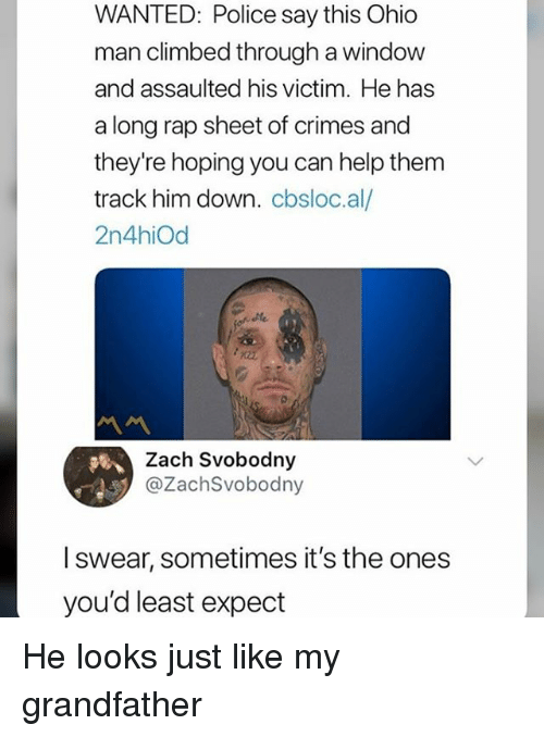Memes, Police, and Rap: WANTED: Police say this Ohic  man climbed through a window  and assaulted his victim. He has  a long rap sheet of crimes and  they're hoping you can help them  track him down. cbsloc.al/  2n4hiOd  Zach Svobodny  @ZachSvobodny  l swear, sometimes it's the ones  you'd least expect He looks just like my grandfather