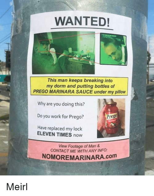 times now: WANTED!  This man keeps breaking into  my dorm and putting bottles of  PREGO MARINARA SAUCE under my pillow  Why are you doing this?  Do you work for Prego?  Have replaced my lock  Prego  ELEVEN TIMES now  View Footage of Man  CONTACT ME WITH ANY INFO:  NOMOREMARINARA.com Meirl