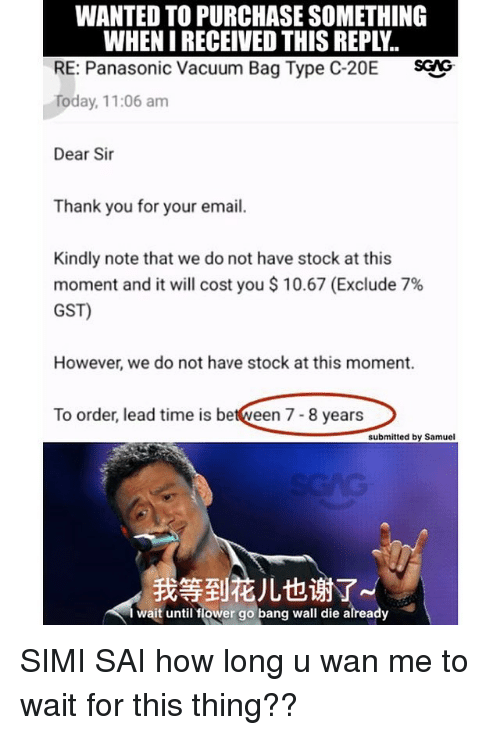 Memes, Thank You, and Email: WANTED TO PURCHASE SOMETHING  WHEN I RECEIVED THIS REPLY.  RE: Panasonic Vacuum Bag Type C-20E SG  Today, 11:06 am  Dear Sir  Thank you for your email.  Kindly note that we do not have stock at this  moment and it will cost you $ 10.67 (Exclude 7%  GST)  However, we do not have stock at this moment.  To order, lead time is between 7- 8 years  submitted by Samuel  我等到花儿也谢了  wait until flower go bang wall die already SIMI SAI how long u wan me to wait for this thing??