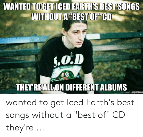 "Best Meme Songs: WANTED TOGET ICED EARTH'S BEST SONGS  WITHOUT A BEST OF CD  .O.D  THEY'REALLON DIFFERENT ALBUMS  quicknaipmmeme wanted to get Iced Earth's best songs without a ""best of"" CD they're ..."