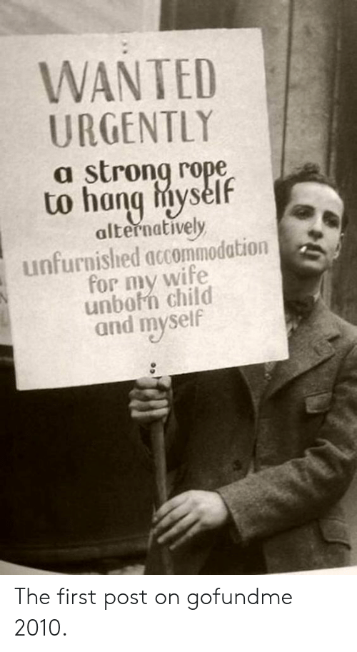 Wife, Strong, and Wanted: WANTED  URGENTLY  a strong rope  alternatively  unfurnished accommodation  for my wife  unbofn child  and myself The first post on gofundme 2010.