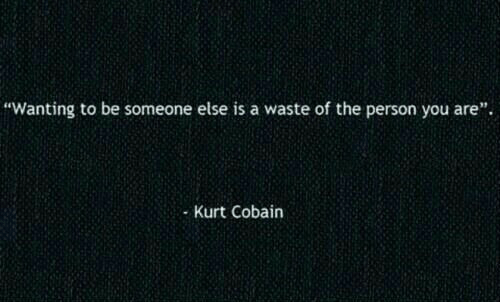 "Kurt: ""Wanting to be someone else is a waste of the person you are"".  Kurt Cobain"