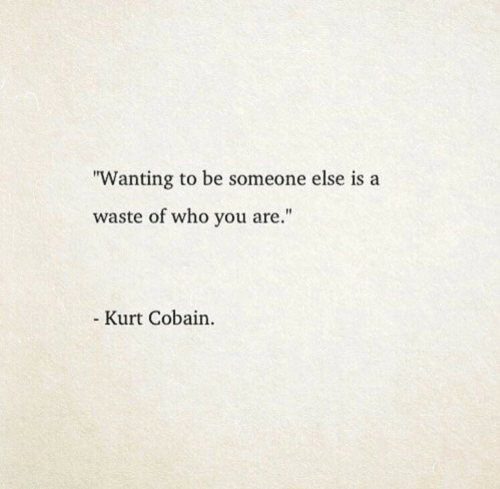 "Kurt: ""Wanting to be someone else is a  waste of who you are.""  Kurt Cobain."