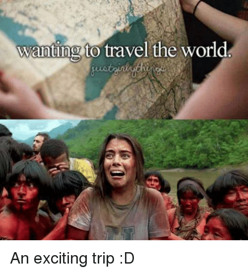 Wanting to Travel the World an Exciting Trip D | Funny Meme