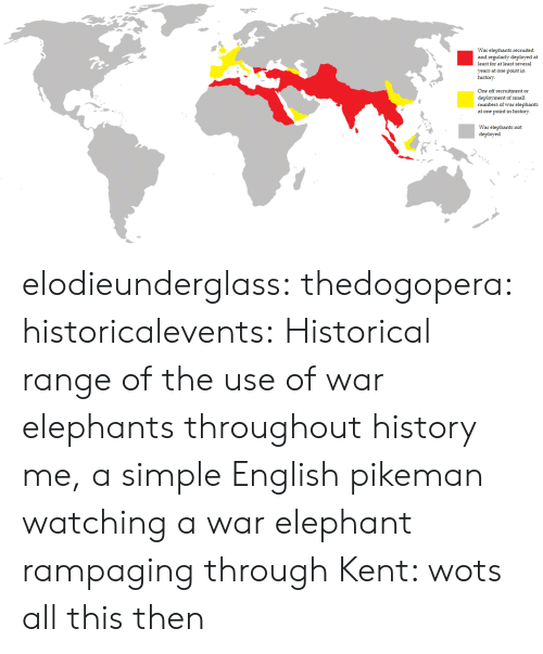 Historical: War elephants recruited  and regularly deployed at  least for at least several  years at one point in  history  One off recruitment or  deployment of small  numbers of war elephants  at one point in history  War elephants not  deployed elodieunderglass:  thedogopera:  historicalevents: Historical range of the use of war elephants throughout history me, a simple English pikeman watching a war elephant rampaging through Kent: wots all this then