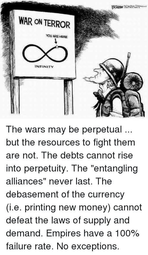 """empires: WAR ON TERROR  YOU ARE HERE  INFINITY The wars may be perpetual ... but the resources to fight them are not.  The debts cannot rise into perpetuity.  The """"entangling alliances"""" never last.  The debasement of the currency (i.e. printing new money) cannot defeat the laws of supply and demand.  Empires have a 100% failure rate.  No exceptions."""