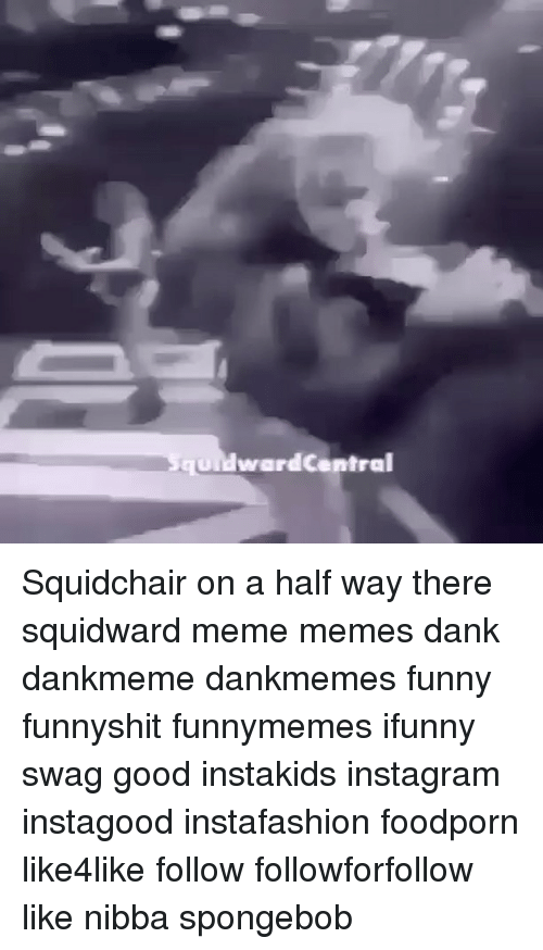 Memes, Squidward, and Swag: ward Central Squidchair on a half way there squidward meme memes dank dankmeme dankmemes funny funnyshit funnymemes ifunny swag good instakids instagram instagood instafashion foodporn like4like follow followforfollow like nibba spongebob