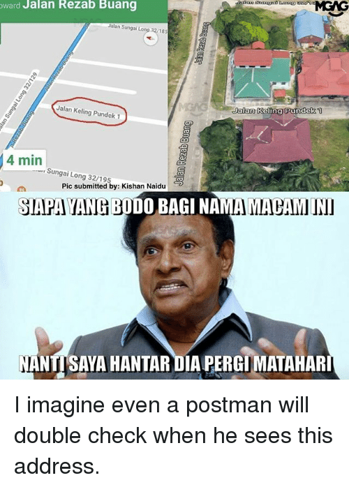 Memes, 🤖, and Dia: ward Jalan Rezab Buang  Jalan Sungai Long 32/185  1  Jalan  kelino PundeK  Jalan Keling Pundek 1  4 min  Sungai Long 32/195  Pic submitted by: Kishan Naidu  SIAPA YANG BODO BAGI NAMA MACAM  NANTISAYA HANTAR DIA PERGIMATAHAR I imagine even a postman will double check when he sees this address.