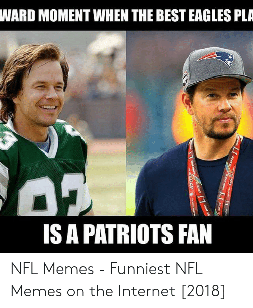 Memes Funniest: WARD MOMENT WHEN THE BEST EAGLES PLA  IS A PATRIOTS FAN NFL Memes - Funniest NFL Memes on the Internet [2018]
