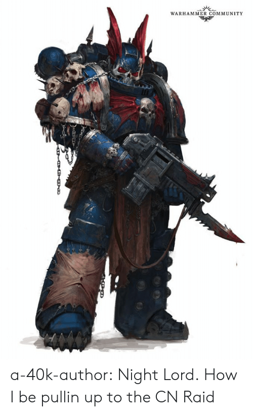 raid: WARHAMMER COMMUNITY a-40k-author:  Night Lord.  How I be pullin up to the CN Raid
