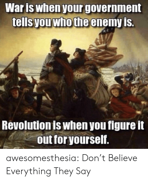 the enemy: Waris when your government  tells you who the enemy is.  Revolution is when you figure it  out for yourself. awesomesthesia:  Don't Believe Everything They Say