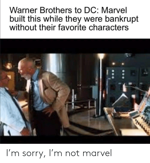 Sorry, Marvel, and Brothers: Warner Brothers to DC: Marvel  built this while they were bankrupt  without their favorite characters I'm sorry, I'm not marvel