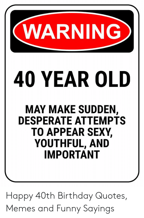 WARNING 40 YEAR OLD MAY MAKE SUDDEN DESPERATE ATTEMPTS TO ...