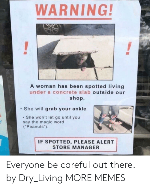 "Dank, Memes, and Target: WARNING!  A woman has been spotted living  under a concrete slab outside our  shop.  She will grab your ankle  She won't let go until you  say the magic word  (""Peanuts"").  IF SPOTTED, PLEASE ALERT  STORE MANAGER Everyone be careful out there. by Dry_Living MORE MEMES"