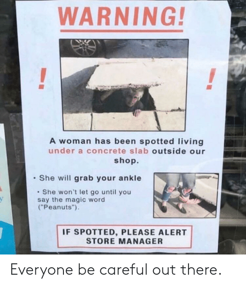 """She Will: WARNING  A woman has been spotted living  under a concrete slab outside our  shop.  She will grab your ankle  She won't let go until you  say the magic word  (""""Peanuts"""").  у  IF SPOTTED, PLEASE ALERT  STORE MANAGER Everyone be careful out there."""