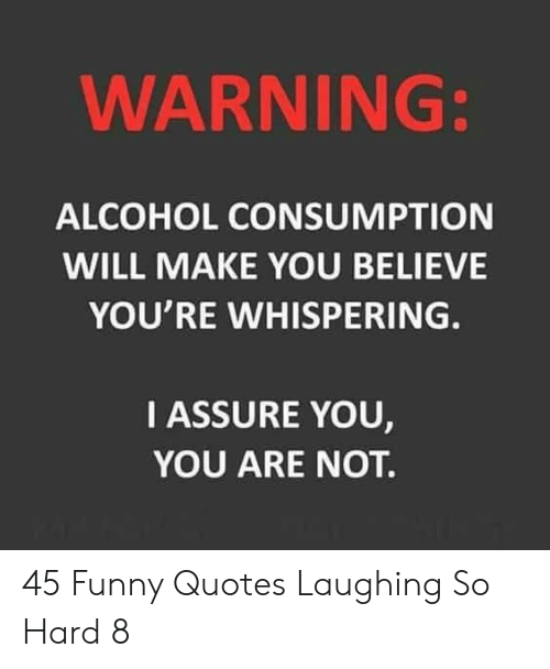 Funny, Alcohol, and Quotes: WARNING:  ALCOHOL CONSUMPTION  WILL MAKE YOU BELIEVE  YOU'RE WHISPERING.  IASSURE YOU,  YOU ARE NOT. 45 Funny Quotes Laughing So Hard 8