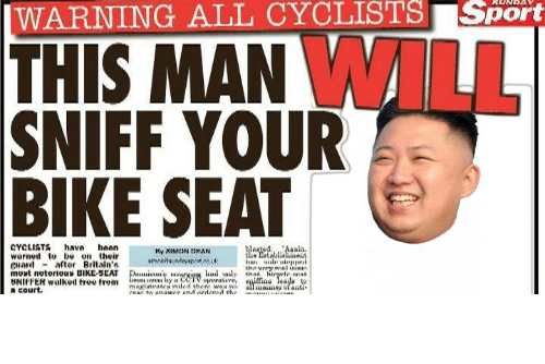 sport: |WARNING ALL CYCLISTS Sport  THIS MAN WILL  SNIFF YOUR  BIKE SEAT  CYCLISTS hava hoan  warned to be on their  guard - aftor Britain's  movt notorious BIKE-SEAT  BNIFFER walked free trom  a court.  WargedAalis.  he atablialent  My XIMCON DHAN  thnvnry wal ininin  Dui'y arviun hud wly that hiryrle nnn  an s lay CCTV upmtive,  magiutratra riled there waa ni  COIC to onawer and ordercd the  ilfina eada  all mane ofanti https://t.co/mo9yyPAVVZ