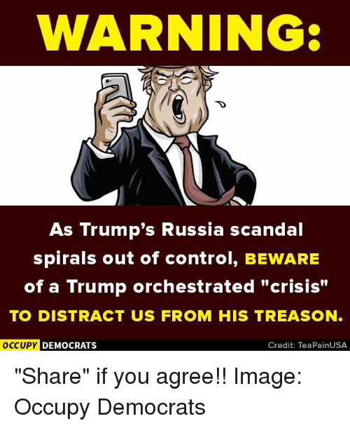 """Distracte: WARNING:  As Trump's Russia scandal  spirals out of control, BEWARE  of a Trump orchestrated """"crisis""""  TO DISTRACT US FROM HIS TREASON.  OCCUPY DEMOCRATS  Credit: TeaPainUSA """"Share"""" if you agree!!  Image: Occupy Democrats"""