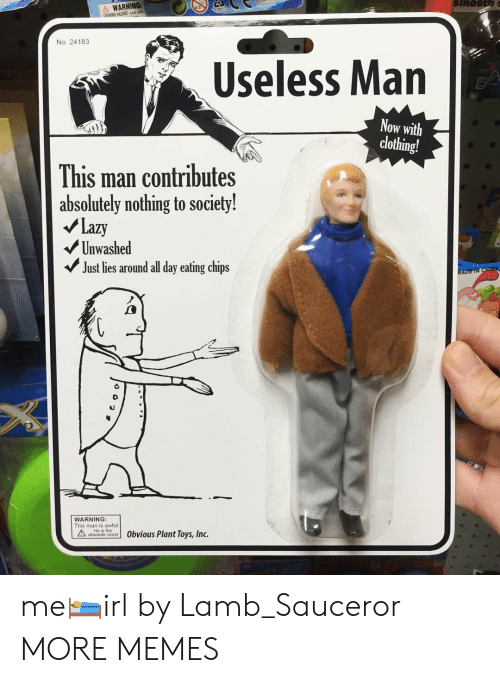 lamb: WARNING:  CHOKING HAZARD m  No. 24183  Useless Man  Now with  clothing!  This man contributes  absolutely nothing to society!  Lazy  Unwashed  Just lies around all day eating chips  WARNING  This man is awful  ateute word 0bvious Plant Toys, Inc. me🛌irl by Lamb_Sauceror MORE MEMES