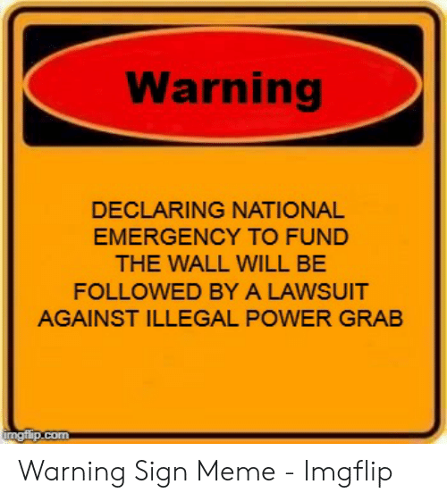 Warning DECLARING NATIONAL EMERGENCY TO FUND THE WALL WILL