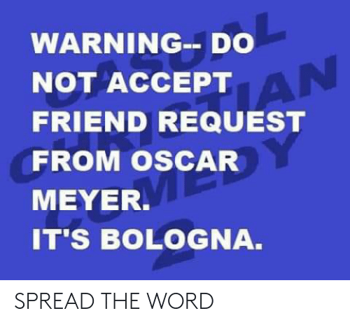Oscar Meyer: WARNING--DO  NOT ACCEPTAN  FRIEND REQUEST  FROM OSCAR  MEYER.  IT'S BOLOGNA. SPREAD THE WORD