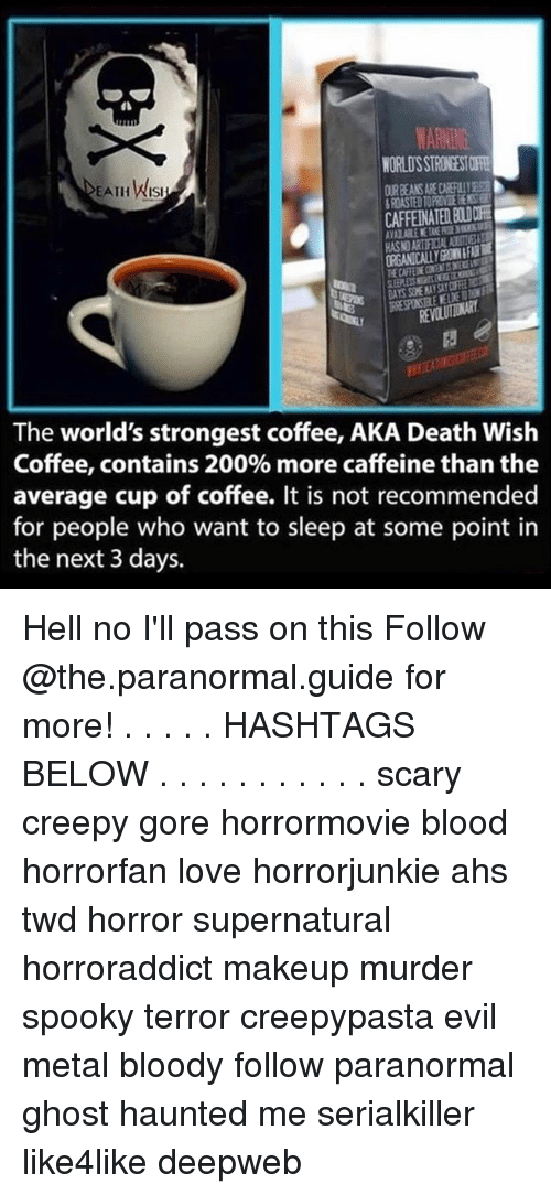 Hells No: WARNING  NORLOSSTRONDSTORE  EATH Wist  The world's strongest coffee, AKA Death Wish  Coffee, contains 200% more caffeine than the  average cup of coffee. It is not recommended  for people who want to sleep at some point in  the next 3 days. Hell no I'll pass on this Follow @the.paranormal.guide for more! . . . . . HASHTAGS BELOW . . . . . . . . . . . scary creepy gore horrormovie blood horrorfan love horrorjunkie ahs twd horror supernatural horroraddict makeup murder spooky terror creepypasta evil metal bloody follow paranormal ghost haunted me serialkiller like4like deepweb