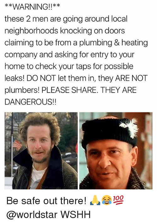 Memes, Worldstar, and Wshh: WARNING!!**  these 2 men are going around local  neighborhoods knocking on doors  claiming to be from a plumbing & heating  company and asking for entry to your  home to check your taps for possible  leaks! DO NOT let them in, they ARE NOT  plumbers! PLEASE SHARE. THEY ARE  DANGEROUS!! Be safe out there! 🙏😂💯 @worldstar WSHH