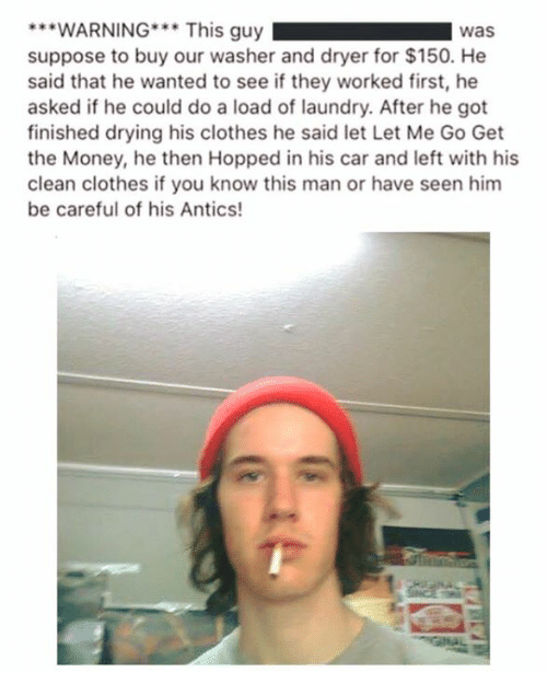 Antic: ***WARNING***  This guy  Was  suppose to buy our washer and dryer for $150. He  said that he wanted to see if they worked first, he  asked if he could do a load of laundry. After he got  finished drying his clothes he said let Let Me Go Get  the Money, he then Hopped in his car and left with his  clean clothes if you know this man or have seen him  be careful of his Antics!