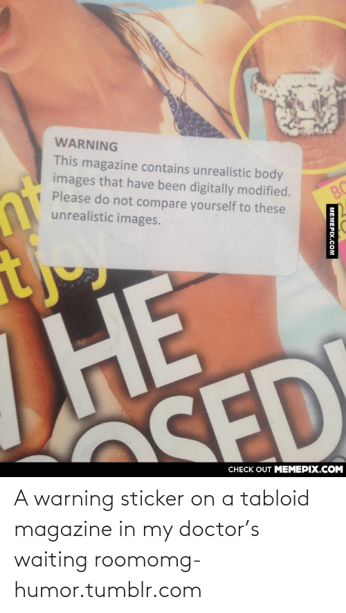 tabloid: WARNING  This magazine contains unrealistic body  images that have been digitally modified.  Please do not compare yourself to these  unrealistic images.  BC  НЕ  SED  CHECK OUT MEMEPIX.COM  MEMEPIX.COM A warning sticker on a tabloid magazine in my doctor's waiting roomomg-humor.tumblr.com