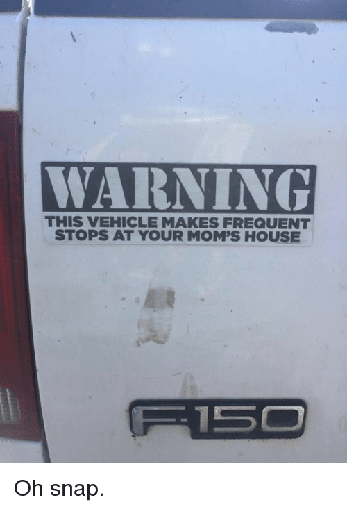 White trash: WARNING  WARNING  THIS VEHICLE MAKES FREQUENT  STOPS AT YOUR MOM'S HOUSE Oh snap.