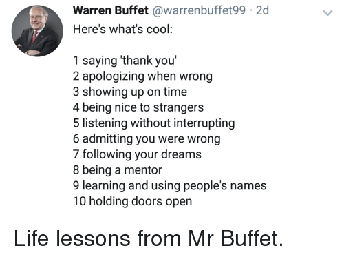 Life, Thank You, and Cool: Warren Buffet @warrenbuffet992  Here's what's cool:  1 saying 'thank you'  2 apologizing when wrong  3 showing up on time  4 being nice to strangers  5 listening without interrupting  6 admitting you were wrong  7 following your dreams  8 being a mentor  9 learning and using people's names  10 holding doors open Life lessons from Mr Buffet.