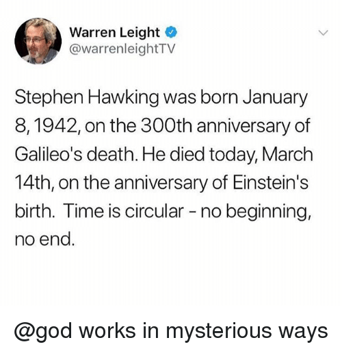 God, Stephen, and Stephen Hawking: Warren Leight  @warrenleightTV  Stephen Hawking was born January  8,1942, on the 300th anniversary of  Galileo's death. He died today, March  14th, on the anniversary of Einstein's  birth. Time is circular - no beginning,  no end @god works in mysterious ways