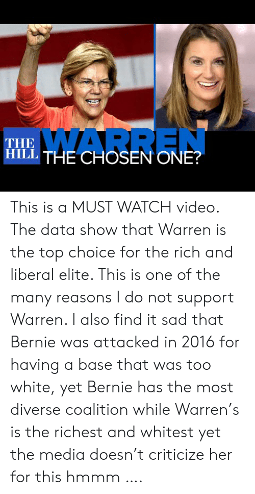 Video, Watch, and White: WARREN  THE  ITHE CHOSEN ONE? This is a MUST WATCH video. The data show that Warren is the top choice for the rich and liberal elite. This is one of the many reasons I do not support Warren. I also find it sad that Bernie was attacked in 2016 for having a base that was too white, yet Bernie has the most diverse coalition while Warren's is the richest and whitest yet the media doesn't criticize her for this hmmm ….