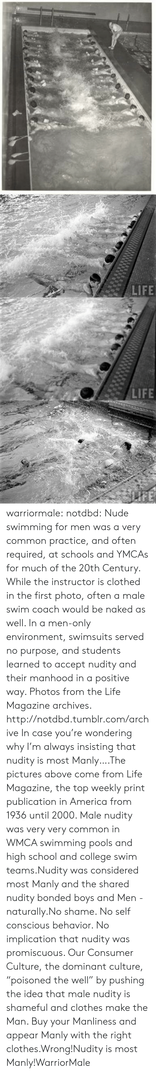 "promiscuous: warriormale:  notdbd: Nude swimming for men was a very common practice, and often required, at schools and YMCAs for much of the 20th Century. While the instructor is clothed in the first photo, often a male swim coach would be naked as well. In a men-only environment, swimsuits served no purpose, and students learned to accept nudity and their manhood in a positive way. Photos from the Life Magazine archives.   http://notdbd.tumblr.com/archive  In case you're wondering why I'm always insisting that nudity is most Manly….The pictures above come from Life Magazine, the top weekly print publication in America from 1936 until 2000. Male nudity was very very common in WMCA swimming pools and high school and college swim teams.Nudity was considered most Manly and the shared nudity bonded boys and Men -  naturally.No shame. No self conscious behavior. No implication that nudity was promiscuous. Our Consumer Culture, the dominant culture,  ""poisoned the well"" by pushing the idea that male nudity is shameful and clothes make the Man. Buy your Manliness and appear Manly with the right clothes.Wrong!Nudity is most Manly!WarriorMale"