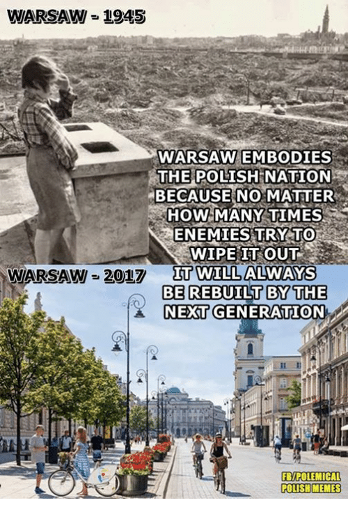 polishing: WARSAW = 1945  WARSAW EMBODIES  THE POLISH  NATION  BECAUSE NO MATTER  HOW MANY TIMES  ENEMIES TRY TO  WIPE IT OUT  IT WILL ALWAYS  WARSAW 2017  Π0TIL  BE REBUILT BYTHE  NEXT GENERATION  FB/POLEMICAL  POLISH MEMES