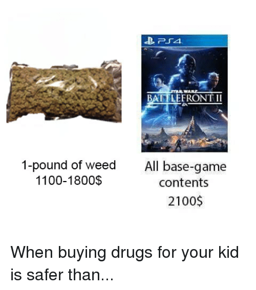 Drugs, Funny, and Star Wars: WART  BATTLEERONT II  1-pound of weed  1100-1800$  All base-game  contents  2100$ When buying drugs for your kid is safer than...