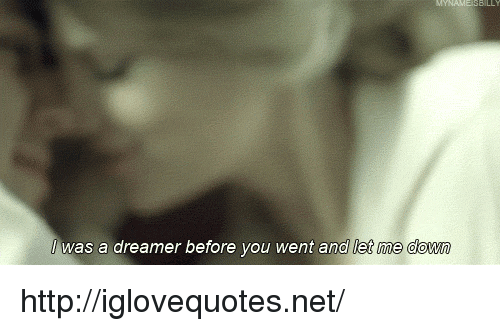 Let Me Down: was a dreamer before you went and let me down http://iglovequotes.net/