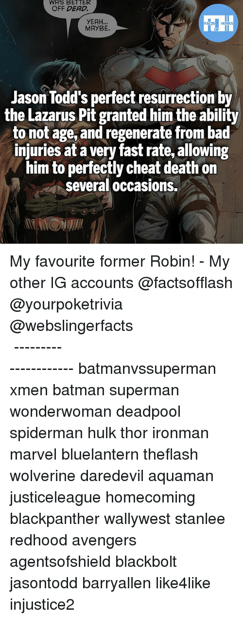 Bad, Batman, and Memes: WAS BETTER  OFF DEAD.  YEAH  MAYBE.  Jason Todd's perfect resurrection by  the Lazarus Pit granted him the ability  to not age, and regenerate from bad  injuries at a very fast rate,allowing  him to perfectly cheat death on  Several occasions. My favourite former Robin! - My other IG accounts @factsofflash @yourpoketrivia @webslingerfacts ⠀⠀⠀⠀⠀⠀⠀⠀⠀⠀⠀⠀⠀⠀⠀⠀⠀⠀⠀⠀⠀⠀⠀⠀⠀⠀⠀⠀⠀⠀⠀⠀⠀⠀⠀⠀ ⠀⠀--------------------- batmanvssuperman xmen batman superman wonderwoman deadpool spiderman hulk thor ironman marvel bluelantern theflash wolverine daredevil aquaman justiceleague homecoming blackpanther wallywest stanlee redhood avengers agentsofshield blackbolt jasontodd barryallen like4like injustice2